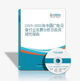 2015-2020年中國廣電設備行業發展分析及投資研究報告
