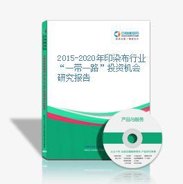 """2015-2020年印染布行业""""一带一路""""投资机会研究报告"""