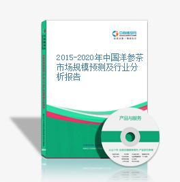 2015-2020年中国洋参茶市场规模预测及行业分析报告