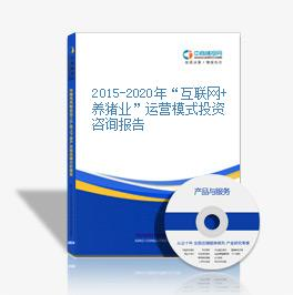 """2015-2020年""""互联网+养猪业""""运营模式投资咨询报告"""