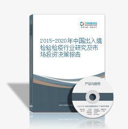 2015-2020年中國出入境檢驗檢疫行業研究及市場投資決策報告