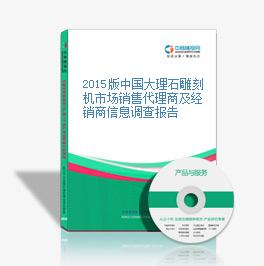 2015版中国大理石雕刻机市场销售代理商及经销商信息调查报告