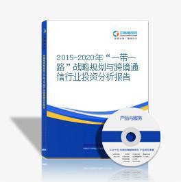 """2015-2020年""""一带一路""""战略规划与跨境通信行业投资分析报告"""