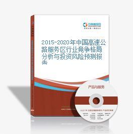 2015-2020年中国高速公路服务区行业竞争格局分析与投资风险预测报告
