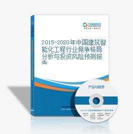 2015-2020年中国建筑智能化工程行业竞争格局分析与投资风险预测报告