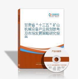 """甘肃省""""十三五""""矿山机械设备产业规划参考及市场发展策略研究报告"""
