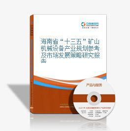 """海南省""""十三五""""矿山机械设备产业规划参考及市场发展策略研究报告"""