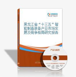 """黑龙江省""""十三五""""智能制造装备产业市场发展及竞争格局研究报告"""