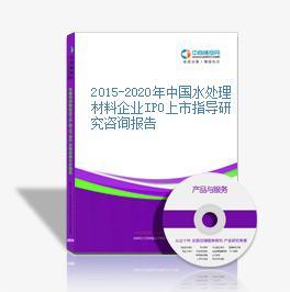 2015-2020年中国水处理材料企业IPO上市指导研究咨询报告