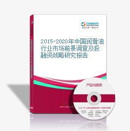2015-2020年中国润滑油行业市场前景调查及投融资战略研究报告