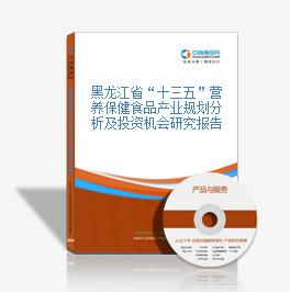 """黑龙江省""""十三五""""营养保健食品产业规划分析及投资机会研究报告"""