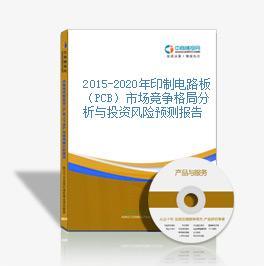 2015-2020年印制电路板(PCB)市场竞争格局分析与投资风险预测报告