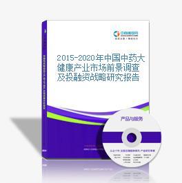 2015-2020年中國中藥大健康產業市場前景調查及投融資戰略研究報告