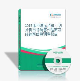 2015版中國壓片機、切片機市場銷售代理商及經銷商信息調查報告