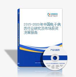 2015-2020年中國電子病歷行業研究及市場投資決策報告