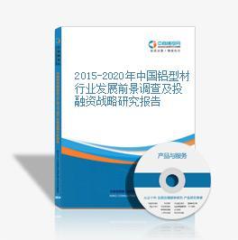 2015-2020年中国铝型材行业发展前景调查及投融资战略研究报告