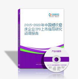 2015-2020年中国螺纹磨床企业IPO上市指导研究咨询报告