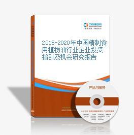 2015-2020年中国精制食用植物油行业企业投资指引及机会研究报告