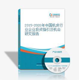 2015-2020年中国机床行业企业投资指引及机会研究报告