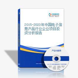 2015-2020年中國電子信息產品行業企業項目投資分析報告