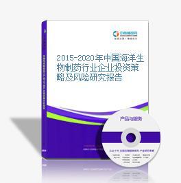 2015-2020年中国海洋生物制药行业企业投资策略及风险研究报告