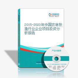 2015-2020年中國農林牧漁行業企業項目投資分析報告