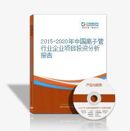 2015-2020年中国离子管行业企业项目投资分析报告
