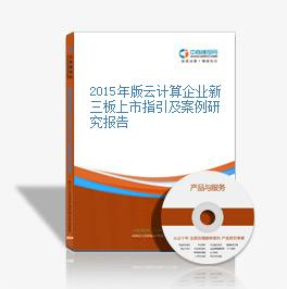 2015年版云计算企业新三板上市指引及案例研究报告