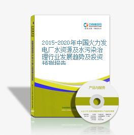 2015-2020年中国火力发电厂水资源及水污染治理行业发展趋势及投资预测报告