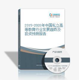 2015-2020年中国私立高等教育行业发展趋势及投资预测报告
