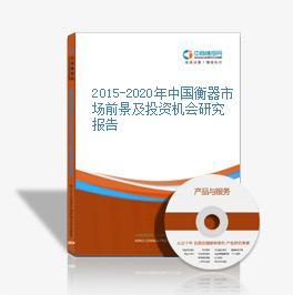 2015-2020年中国衡器市场前景及投资机会研究报告