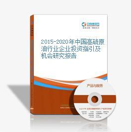 2015-2020年中国高硫原油行业企业投资指引及机会研究报告