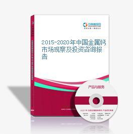 2015-2020年中国金属钙市场观察及投资咨询报告