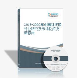 2015-2020年中国科技馆行业研究及市场投资决策报告