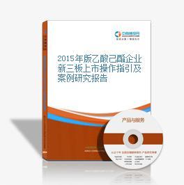 2015年版乙酸己酯企业新三板上市操作指引及案例研究报告