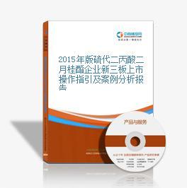 2015年版硫代二丙酸二月桂酯企业新三板上市操作指引及案例分析报告