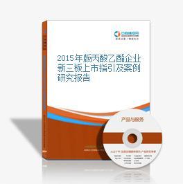 2015年版丙酸乙酯企业新三板上市指引及案例研究报告