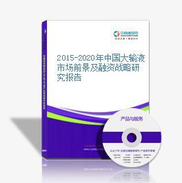2015-2020年中国大输液市场前景及融资战略研究报告