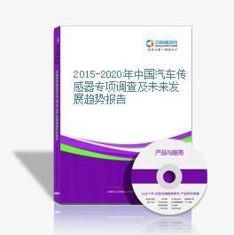 2015-2020年中国汽车传感器专项调查及未来发展趋势报告