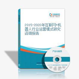 2015-2020年互联网+机器人行业运营模式研究咨询报告