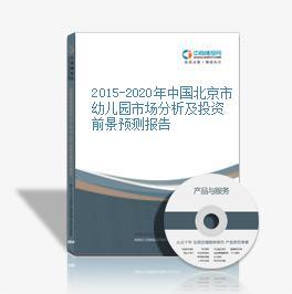 2015-2020年中国北京市幼儿园市场分析及投资前景预测报告