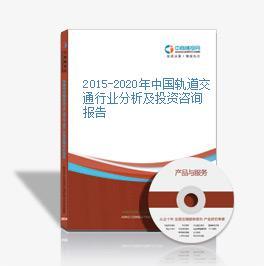 2015-2020年中国轨道交通行业分析及投资咨询报告