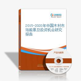 2015-2020年中国木材市场前景及投资机会研究报告