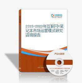 2015-2020年互联网+笔记本市场运营模式研究咨询报告