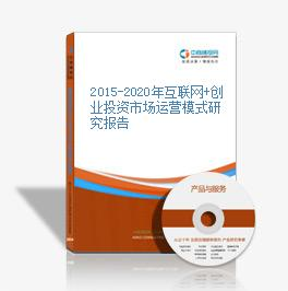 2015-2020年互联网+创业投资市场运营模式研究报告