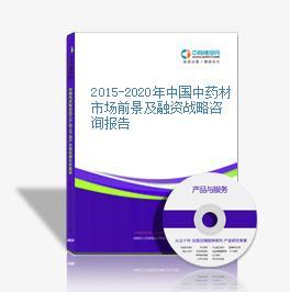 2015-2020年中国中药材市场前景及融资战略咨询报告