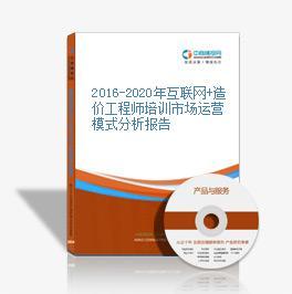 2016-2020年互联网+造价工程师培训市场运营模式分析报告