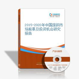 2015-2020年中国废钢市场前景及投资机会研究报告
