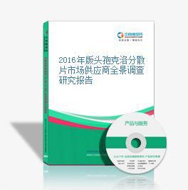 2016年版头孢克洛分散片市场供应商全景调查研究报告