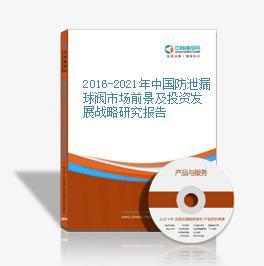 2016-2021年中國防泄漏球閥市場前景及投資發展戰略研究報告